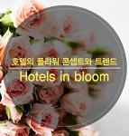 호텔 & 레스토랑 - 호텔의 플라워 콘셉트와 트렌드  Hotels in bloom