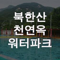 북한산 천연옥 워터파크 추천