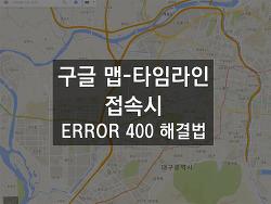 구글 맵-타임라인 접속시 400 에러 뜨는 현상 해결법