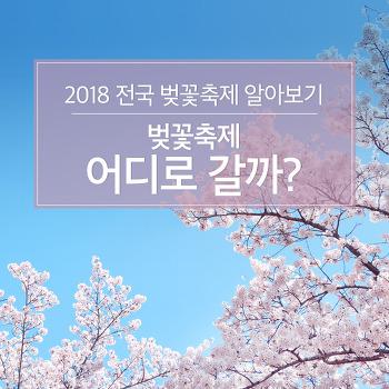 2018 전국 벚꽃축제 알아보기, 벚꽃축제 어디로 갈까?