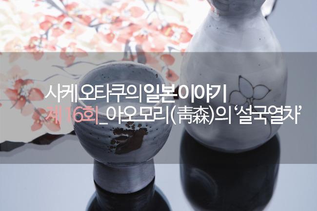 사케오타쿠 김성수의 일본이야기_제16회_아오모리(靑森)의 '설국열차'